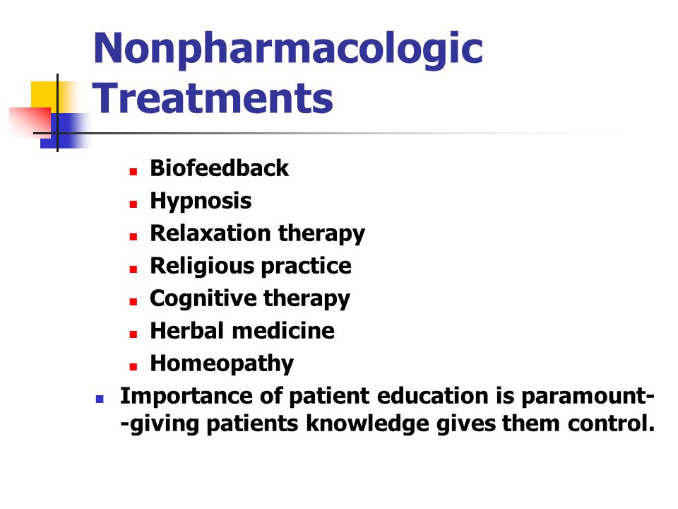 Nonpharmacologic Treatments Biofeedback Hypnosis Relaxation therapy Religious practice Cognitive therapy Herbal medicine Homeopathy Importance of patient education is paramount- -giving patients knowledge gives them control.