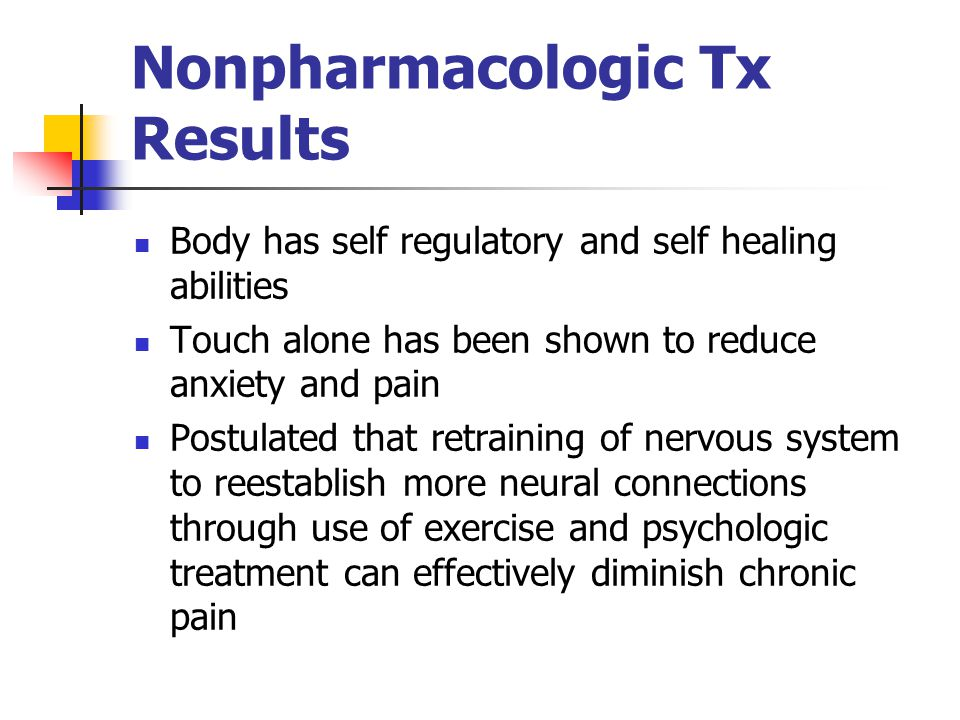 Nonpharmacologic Tx Results Body has self regulatory and self healing abilities Touch alone has been shown to reduce anxiety and pain Postulated that retraining of nervous system to reestablish more neural connections through use of exercise and psychologic treatment can effectively diminish chronic pain