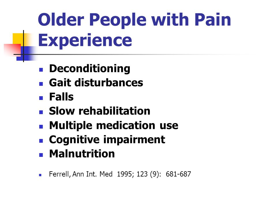 Older People with Pain Experience Deconditioning Gait disturbances Falls Slow rehabilitation Multiple medication use Cognitive impairment Malnutrition Ferrell, Ann Int.