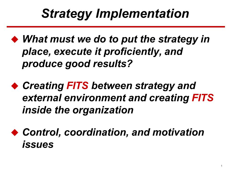 1 Strategy Implementation  What must we do to put the strategy in place, execute it proficiently, and produce good results.