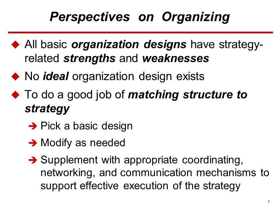 8 Perspectives on Organizing  All basic organization designs have strategy- related strengths and weaknesses  No ideal organization design exists  To do a good job of matching structure to strategy  Pick a basic design  Modify as needed  Supplement with appropriate coordinating, networking, and communication mechanisms to support effective execution of the strategy