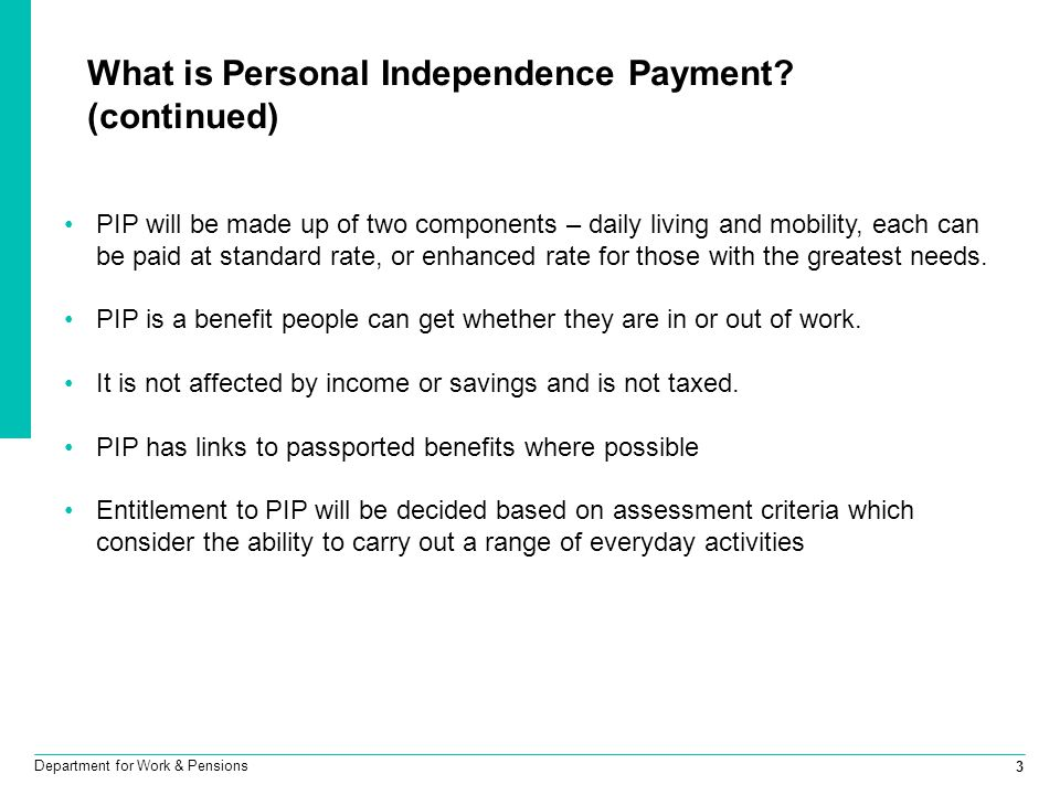 3 Department for Work & Pensions What is Personal Independence Payment? (continued) PIP will be made up of two components – daily living and mobility,