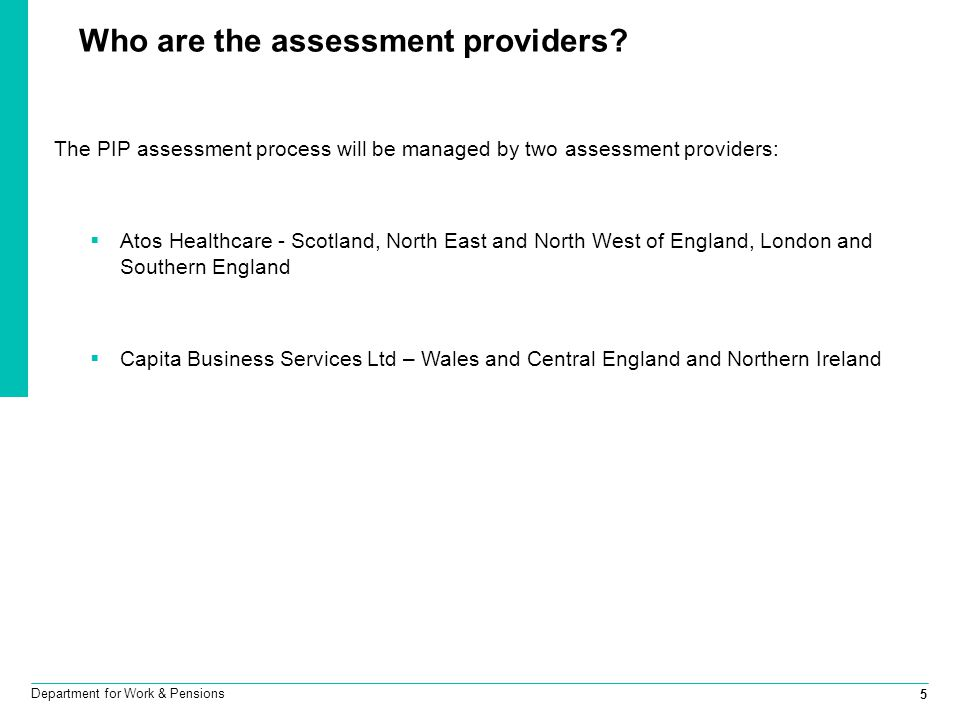 5 Department for Work & Pensions Who are the assessment providers? The PIP assessment process will be managed by two assessment providers:  Atos Heal
