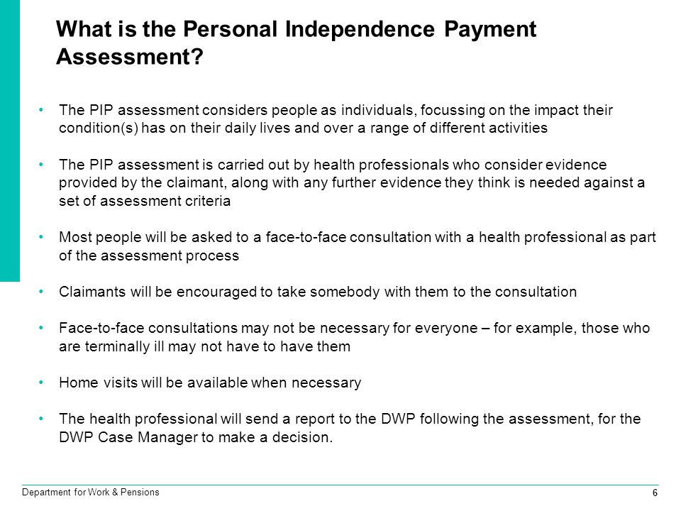 6 Department for Work & Pensions What is the Personal Independence Payment Assessment? The PIP assessment considers people as individuals, focussing o