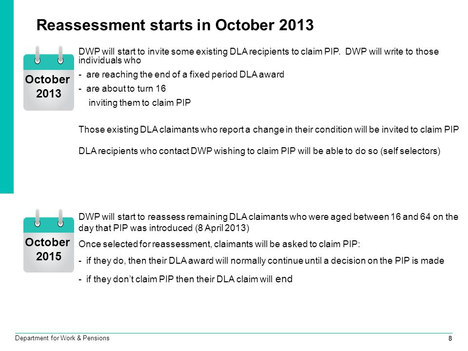 8 Department for Work & Pensions Reassessment starts in October 2013 DWP will start to reassess remaining DLA claimants who were aged between 16 and 6