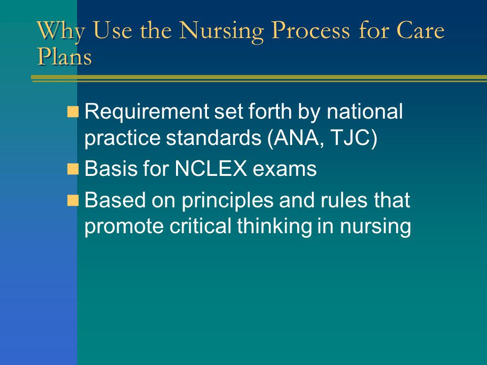 Why Use the Nursing Process for Care Plans Requirement set forth by national practice standards (ANA, TJC) Basis for NCLEX exams Based on principles and rules that promote critical thinking in nursing