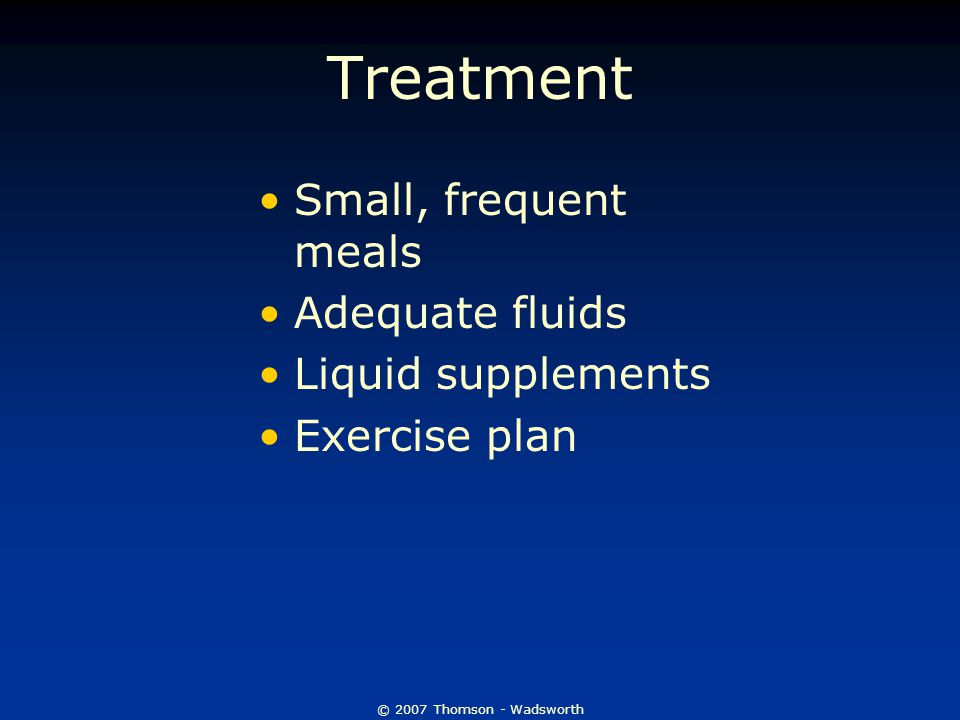 © 2007 Thomson - Wadsworth Treatment Small, frequent meals Adequate fluids Liquid supplements Exercise plan