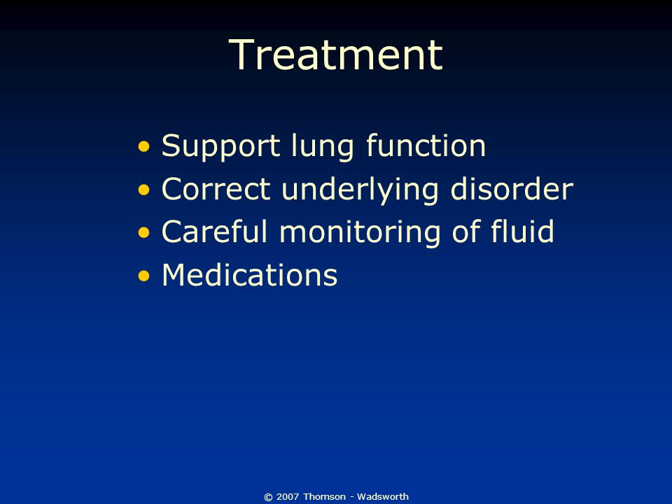 © 2007 Thomson - Wadsworth Treatment Support lung function Correct underlying disorder Careful monitoring of fluid Medications