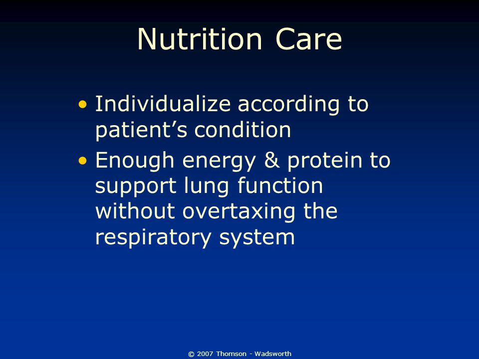 © 2007 Thomson - Wadsworth Nutrition Care Individualize according to patient's condition Enough energy & protein to support lung function without overtaxing the respiratory system