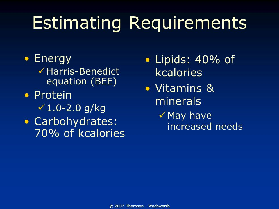 © 2007 Thomson - Wadsworth Estimating Requirements Energy Harris-Benedict equation (BEE) Protein g/kg Carbohydrates: 70% of kcalories Lipids: 40% of kcalories Vitamins & minerals May have increased needs