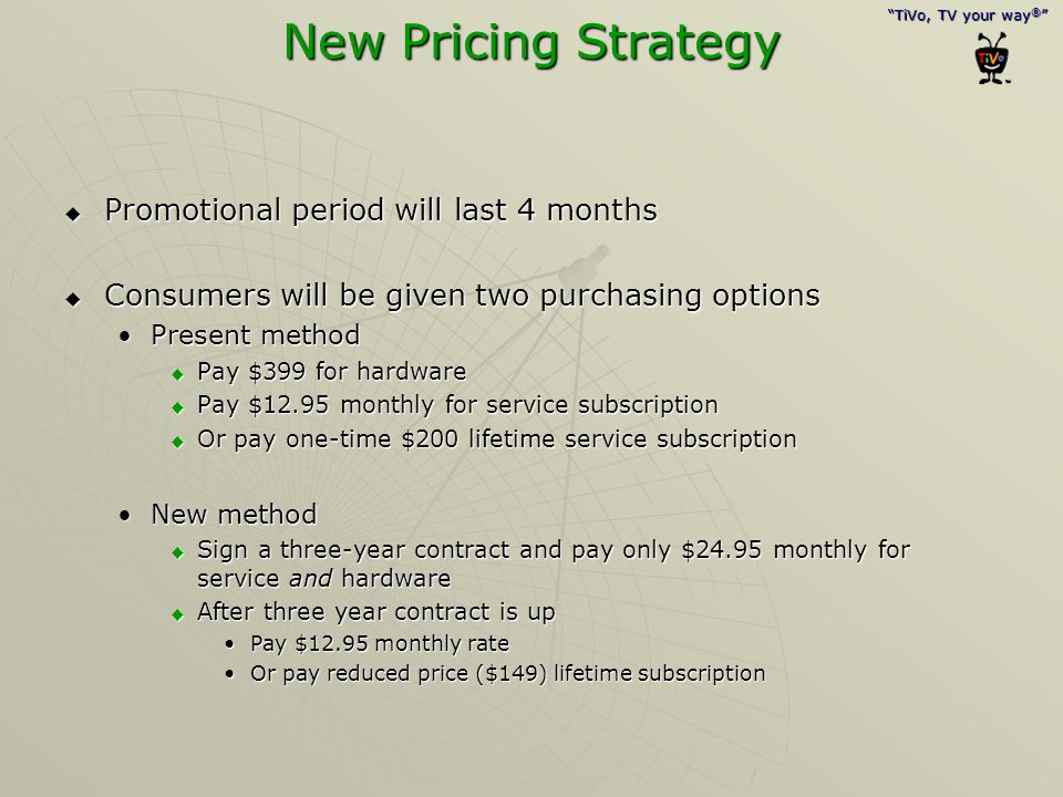 """""""TiVo, TV your way ® """" New Pricing Strategy  Promotional period will last 4 months  Consumers will be given two purchasing options Present methodPre"""