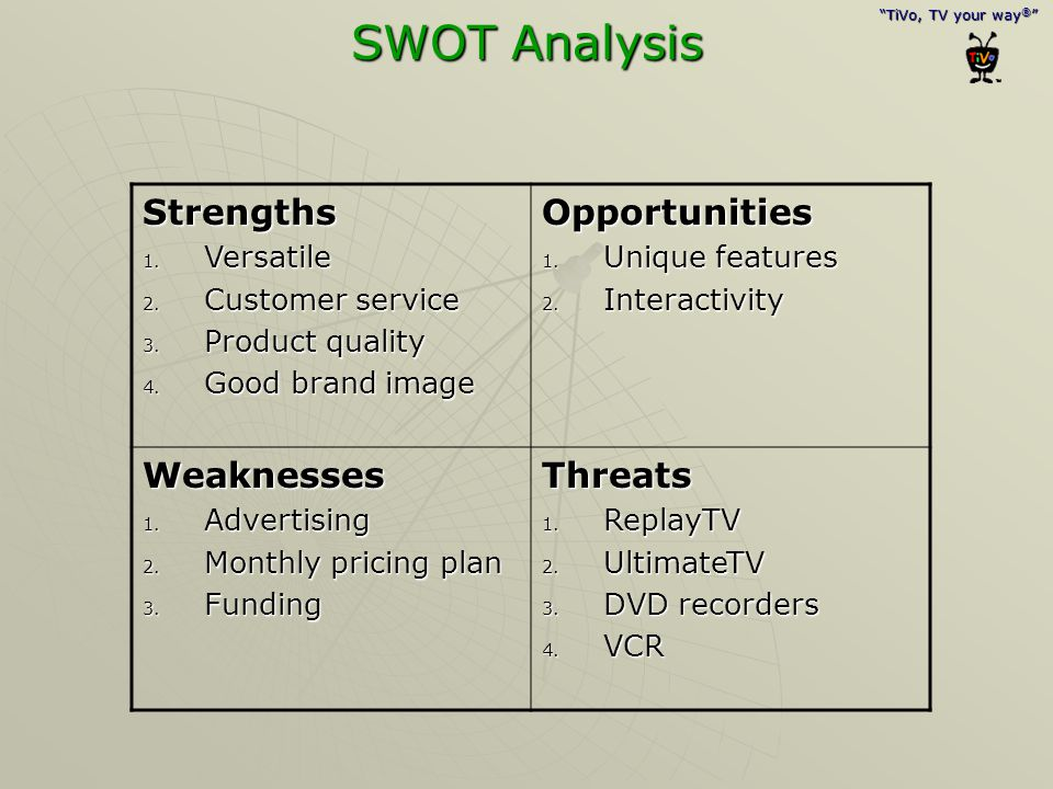 """""""TiVo, TV your way ® """" SWOT Analysis Strengths 1. Versatile 2. Customer service 3. Product quality 4. Good brand image Opportunities 1. Unique feature"""