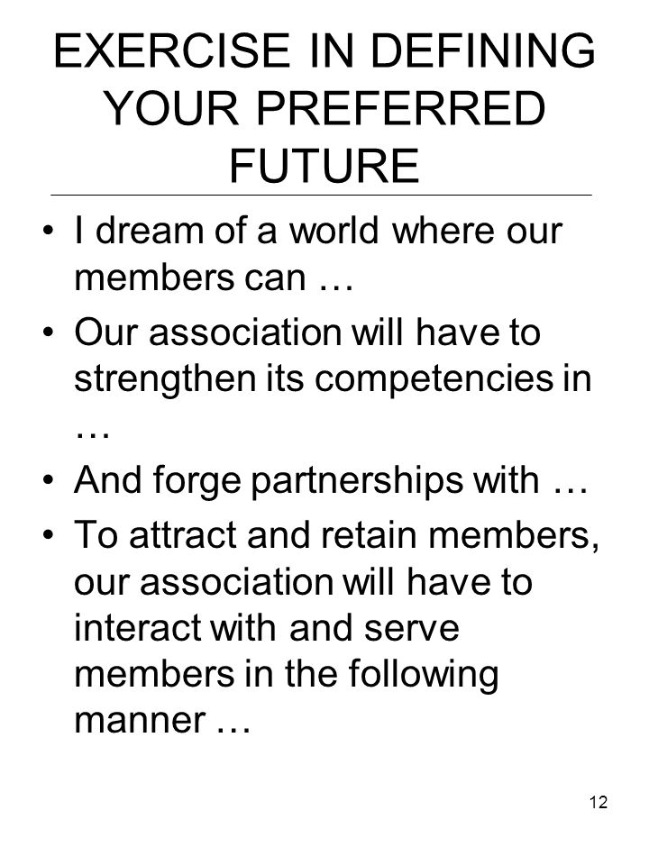 12 EXERCISE IN DEFINING YOUR PREFERRED FUTURE I dream of a world where our members can … Our association will have to strengthen its competencies in … And forge partnerships with … To attract and retain members, our association will have to interact with and serve members in the following manner …