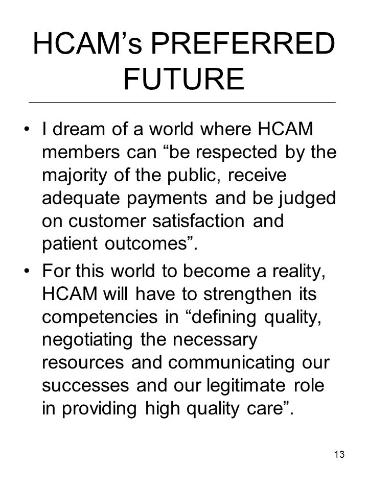 13 HCAM's PREFERRED FUTURE I dream of a world where HCAM members can be respected by the majority of the public, receive adequate payments and be judged on customer satisfaction and patient outcomes .