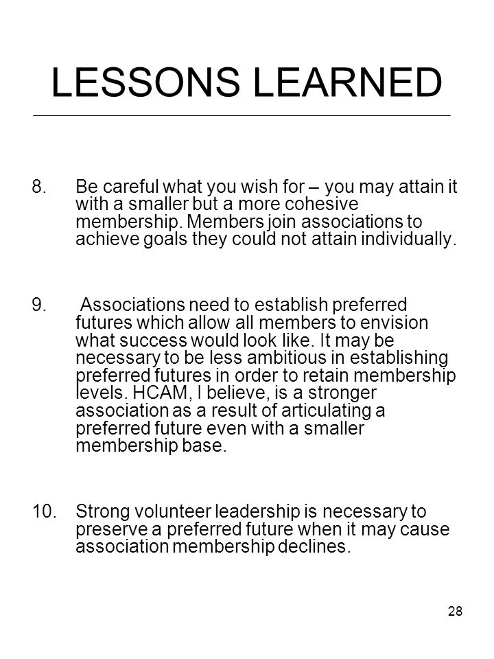 28 LESSONS LEARNED 8.Be careful what you wish for – you may attain it with a smaller but a more cohesive membership.