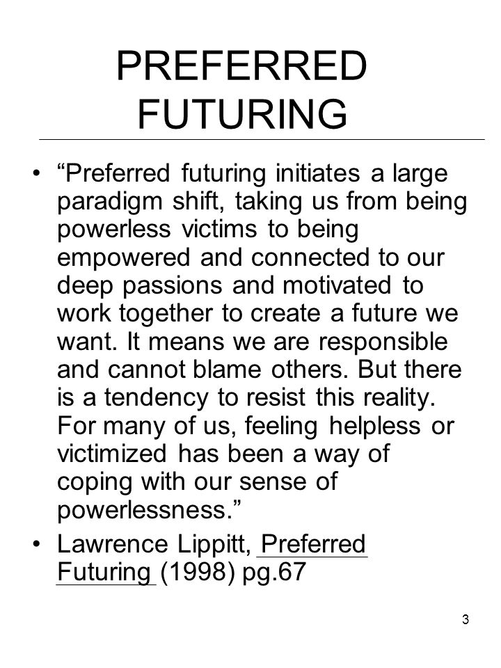 3 PREFERRED FUTURING Preferred futuring initiates a large paradigm shift, taking us from being powerless victims to being empowered and connected to our deep passions and motivated to work together to create a future we want.