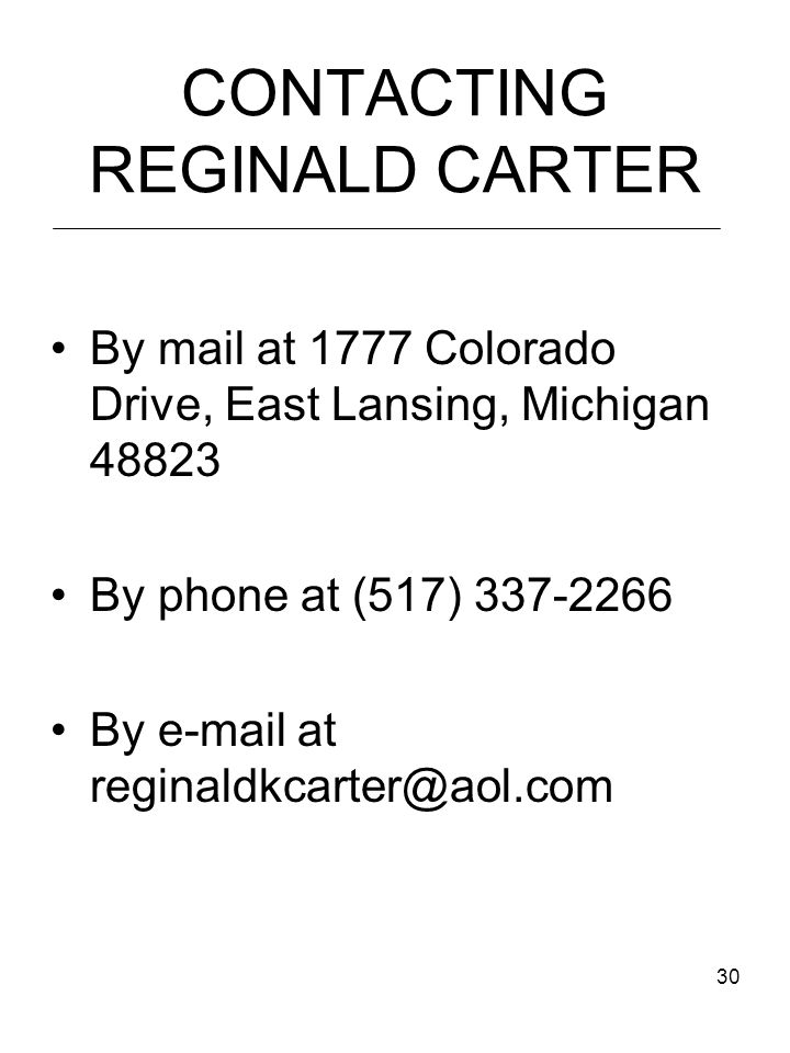 30 CONTACTING REGINALD CARTER By mail at 1777 Colorado Drive, East Lansing, Michigan 48823 By phone at (517) 337-2266 By e-mail at reginaldkcarter@aol.com