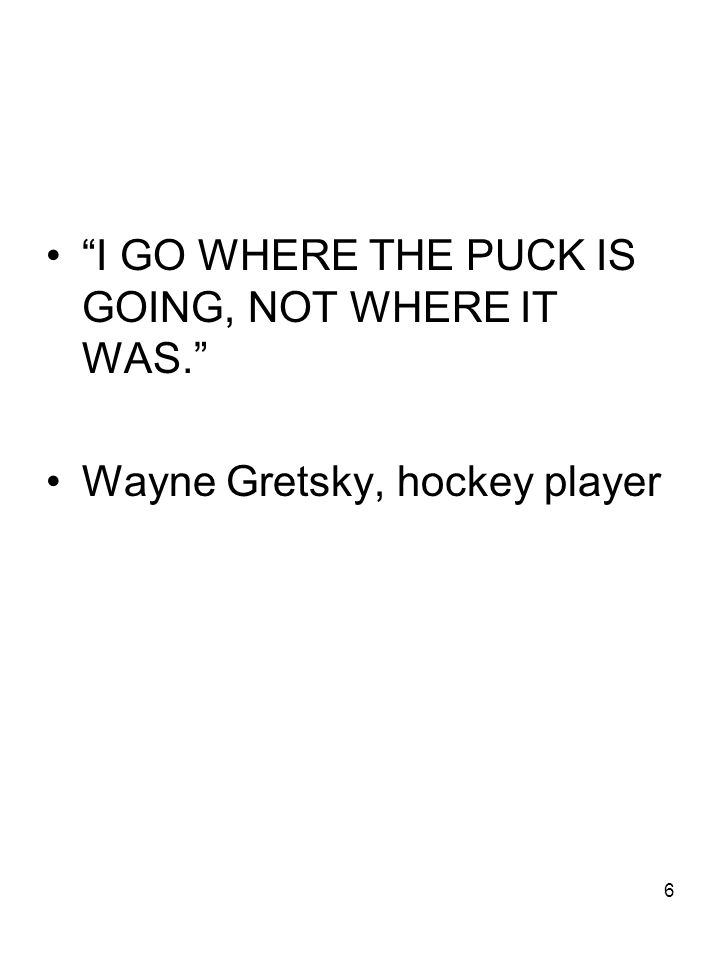 6 I GO WHERE THE PUCK IS GOING, NOT WHERE IT WAS. Wayne Gretsky, hockey player