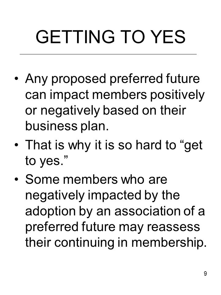 9 GETTING TO YES Any proposed preferred future can impact members positively or negatively based on their business plan.