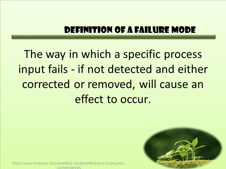 Definition of a failure mode The way in which a specific process input fails - if not detected and either corrected or removed, will cause an effect to occur.