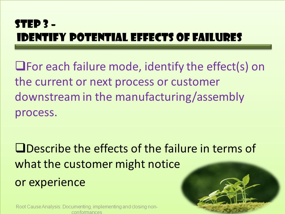 Step 3 – Identify potential effects of failures  For each failure mode, identify the effect(s) on the current or next process or customer downstream in the manufacturing/assembly process.