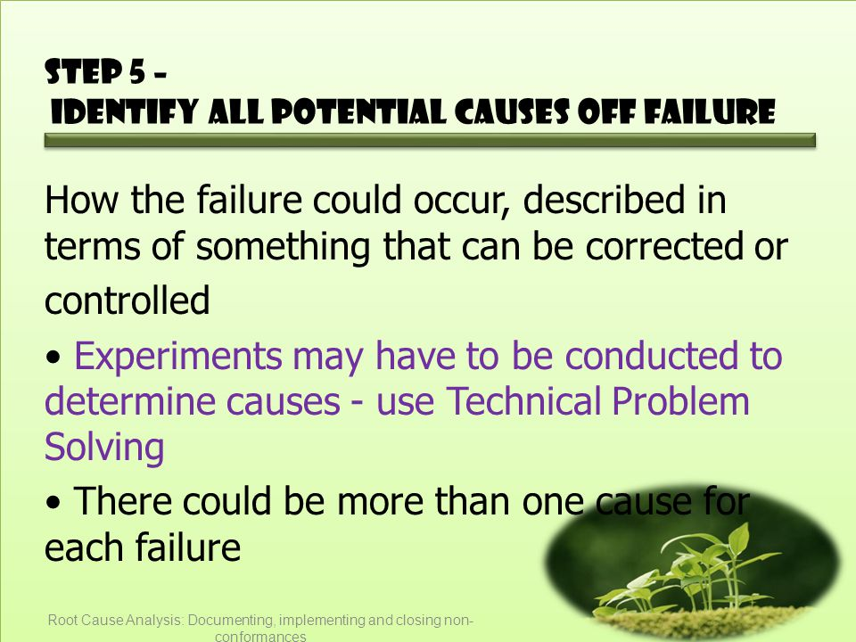 Step 5 – Identify all potential causes off failure How the failure could occur, described in terms of something that can be corrected or controlled Experiments may have to be conducted to determine causes - use Technical Problem Solving There could be more than one cause for each failure Root Cause Analysis: Documenting, implementing and closing non- conformances