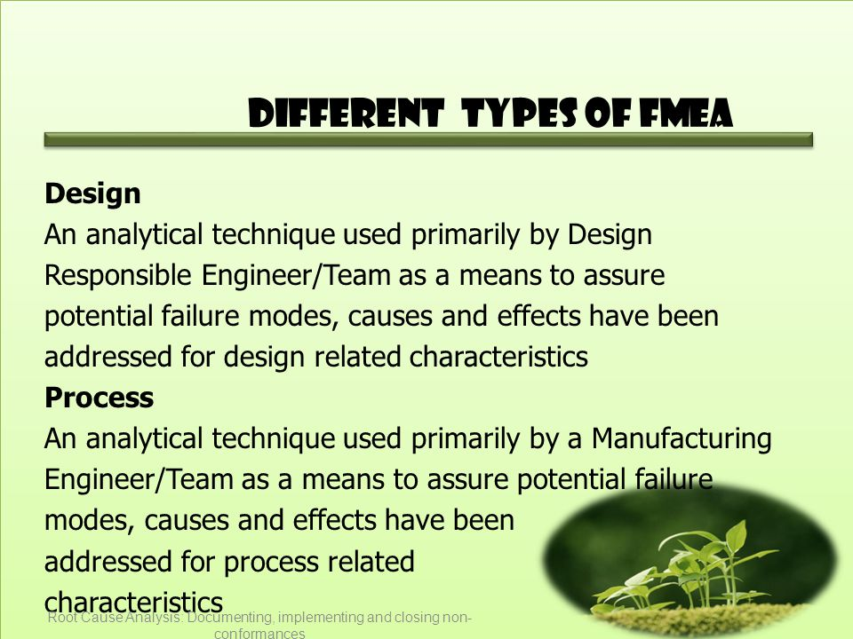 Different Types of FMEA Design An analytical technique used primarily by Design Responsible Engineer/Team as a means to assure potential failure modes, causes and effects have been addressed for design related characteristics Process An analytical technique used primarily by a Manufacturing Engineer/Team as a means to assure potential failure modes, causes and effects have been addressed for process related characteristics Root Cause Analysis: Documenting, implementing and closing non- conformances