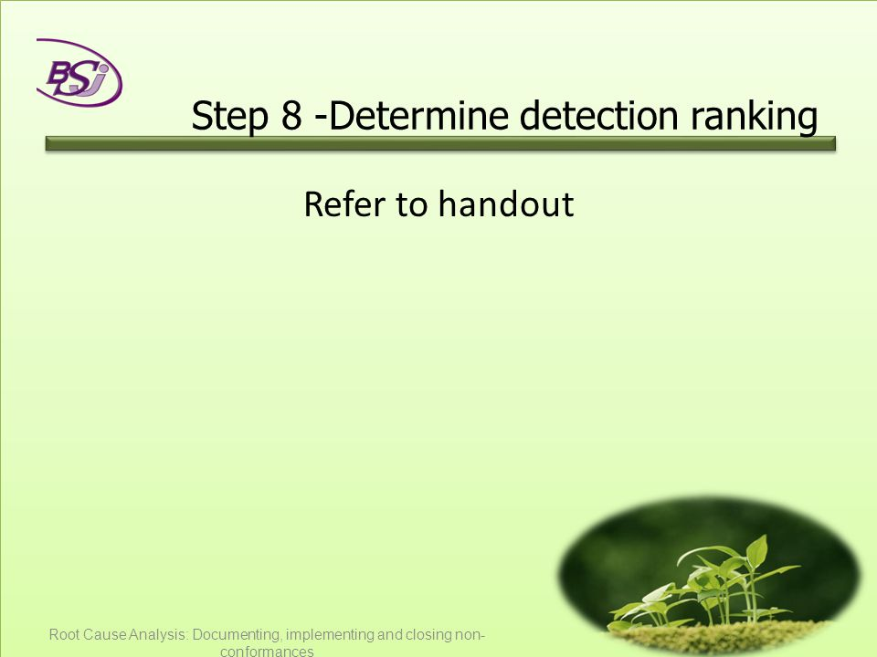Step 8 -Determine detection ranking Refer to handout Root Cause Analysis: Documenting, implementing and closing non- conformances