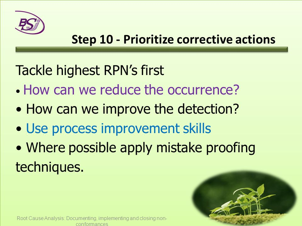 Step 10 - Prioritize corrective actions Tackle highest RPN's first How can we reduce the occurrence? How can we improve the detection? Use process imp
