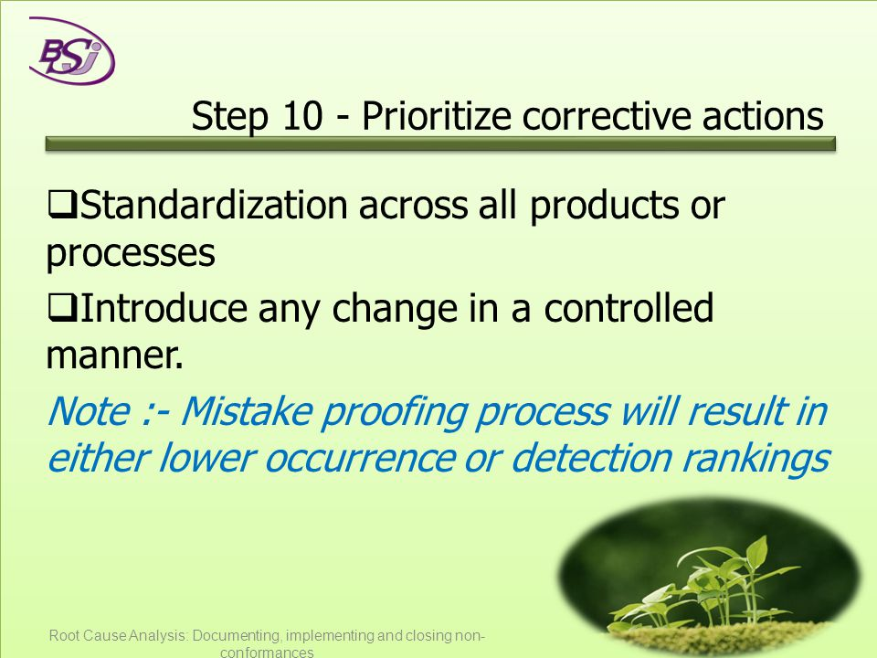 Step 10 - Prioritize corrective actions  Standardization across all products or processes  Introduce any change in a controlled manner.