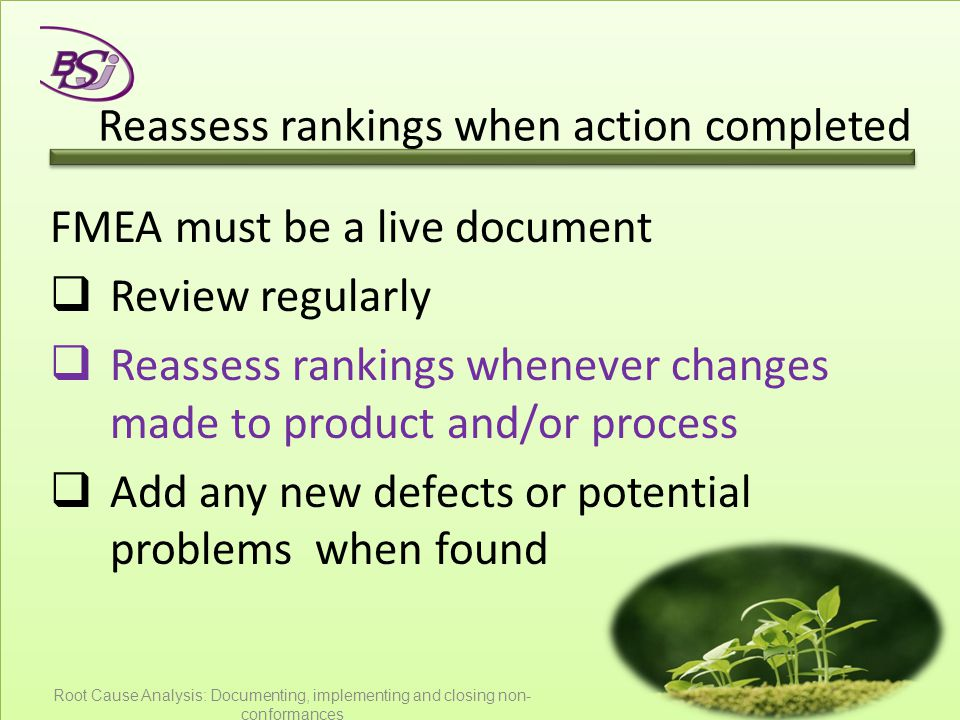 Reassess rankings when action completed FMEA must be a live document  Review regularly  Reassess rankings whenever changes made to product and/or pr