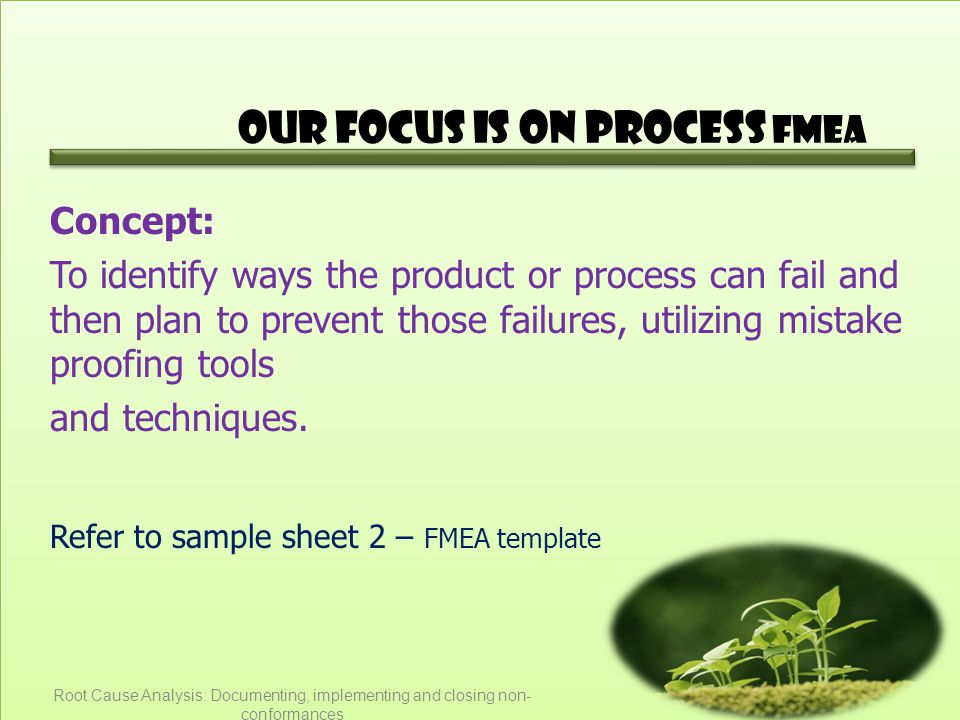 Our Focus is on Process FMEA Concept: To identify ways the product or process can fail and then plan to prevent those failures, utilizing mistake proo