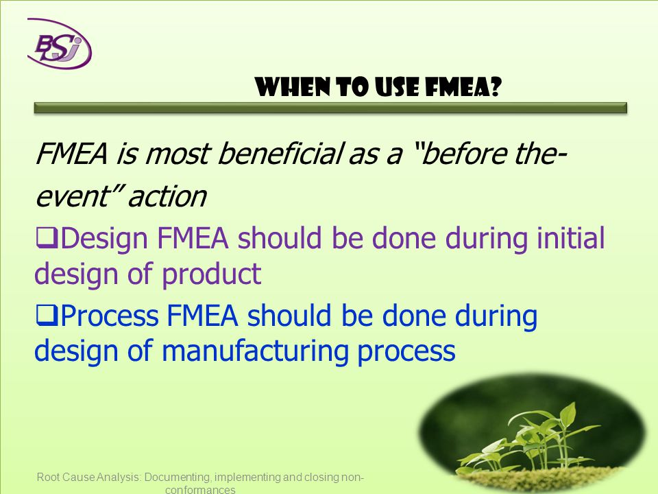 """When to use FMEA? FMEA is most beneficial as a """"before the- event"""" action  Design FMEA should be done during initial design of product  Process FMEA"""
