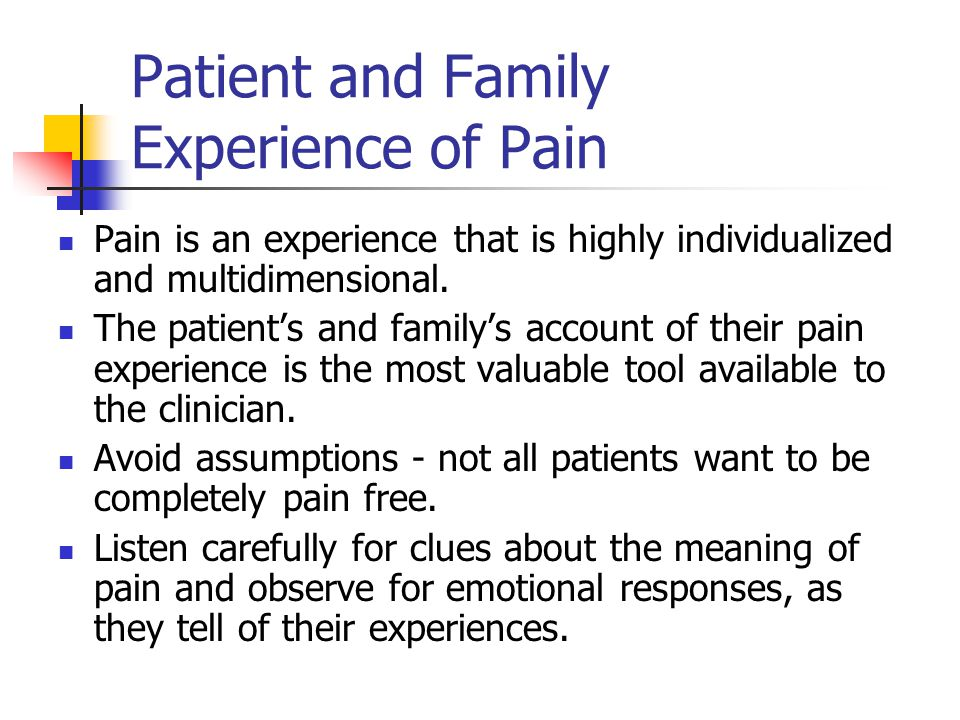 Patient and Family Experience of Pain Pain is an experience that is highly individualized and multidimensional.