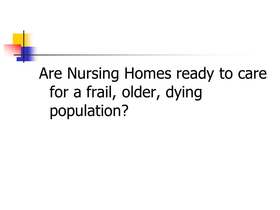 Are Nursing Homes ready to care for a frail, older, dying population