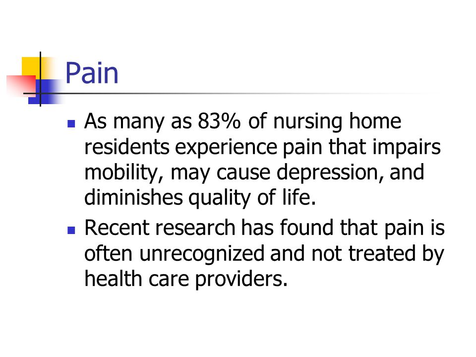 Pain As many as 83% of nursing home residents experience pain that impairs mobility, may cause depression, and diminishes quality of life.