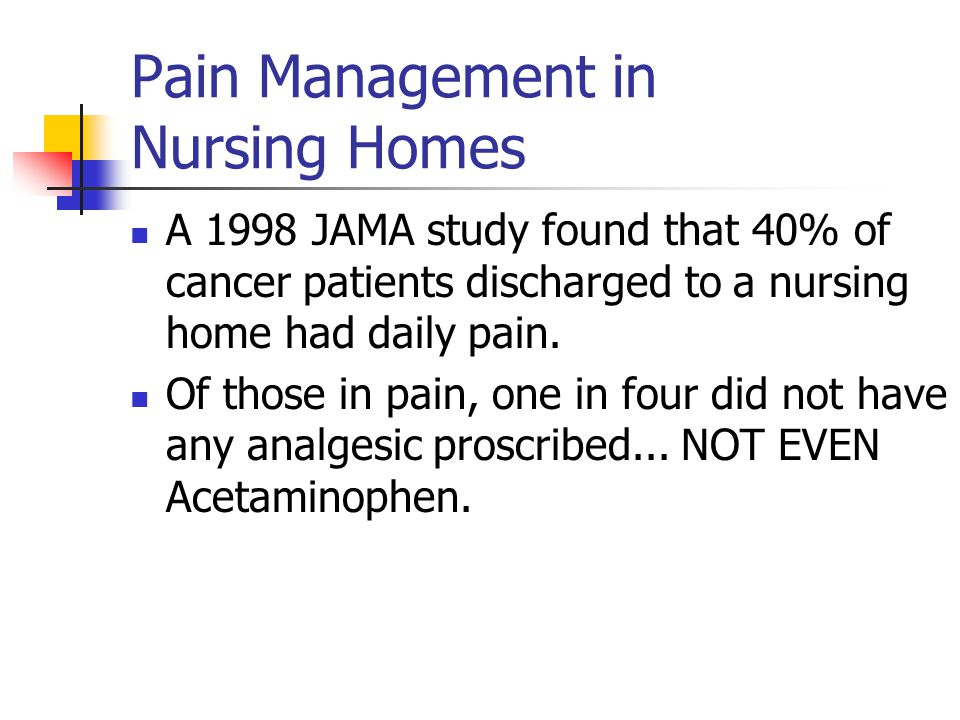 Pain Management in Nursing Homes A 1998 JAMA study found that 40% of cancer patients discharged to a nursing home had daily pain.