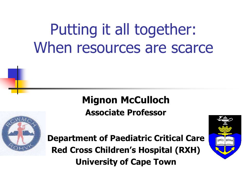 Putting it all together: When resources are scarce Mignon McCulloch Associate Professor Department of Paediatric Critical Care Red Cross Children's Hospital (RXH) University of Cape Town