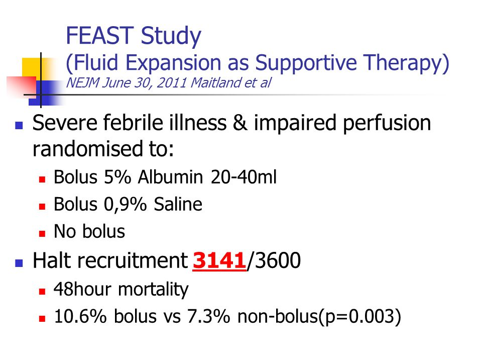 FEAST Study (Fluid Expansion as Supportive Therapy) NEJM June 30, 2011 Maitland et al Severe febrile illness & impaired perfusion randomised to: Bolus 5% Albumin 20-40ml Bolus 0,9% Saline No bolus Halt recruitment 3141/3600 48hour mortality 10.6% bolus vs 7.3% non-bolus(p=0.003)