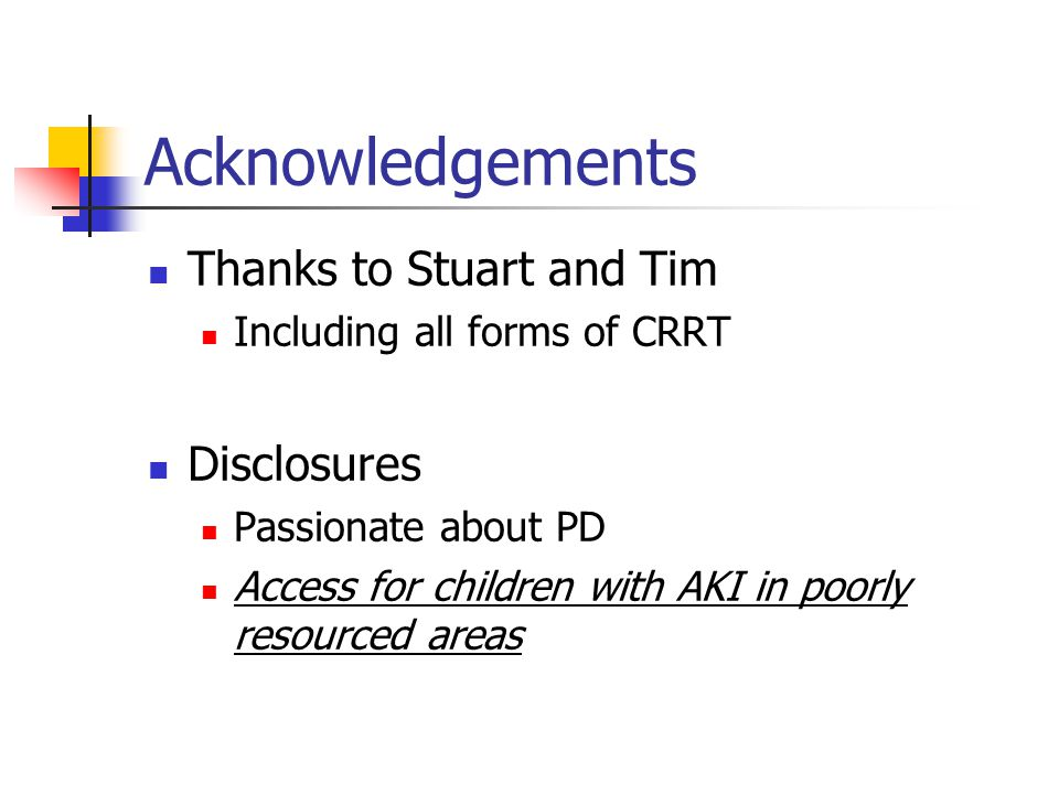 Acknowledgements Thanks to Stuart and Tim Including all forms of CRRT Disclosures Passionate about PD Access for children with AKI in poorly resourced areas