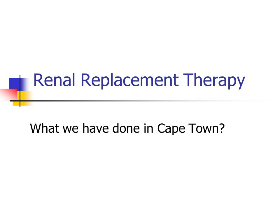 Renal Replacement Therapy What we have done in Cape Town