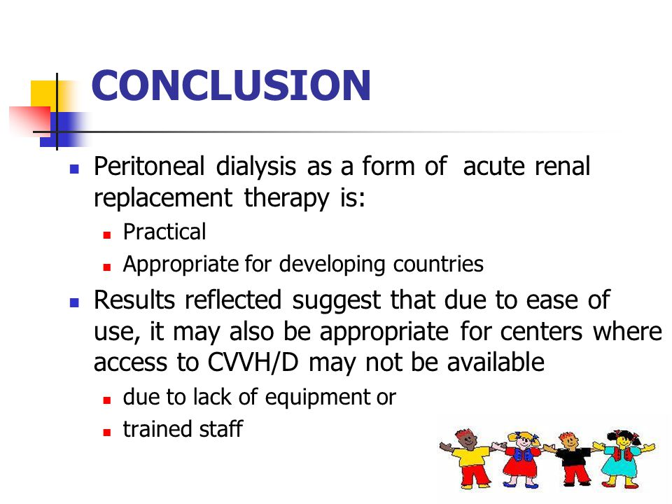 CONCLUSION Peritoneal dialysis as a form of acute renal replacement therapy is: Practical Appropriate for developing countries Results reflected suggest that due to ease of use, it may also be appropriate for centers where access to CVVH/D may not be available due to lack of equipment or trained staff