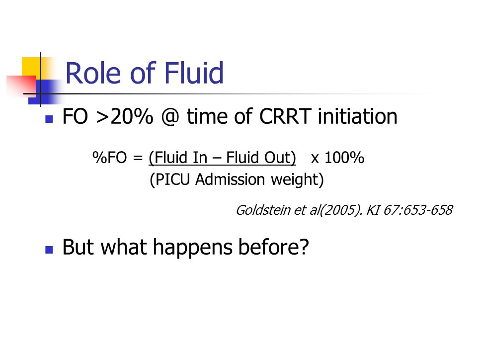Role of Fluid FO >20% @ time of CRRT initiation %FO = (Fluid In – Fluid Out) x 100% (PICU Admission weight) Goldstein et al(2005).