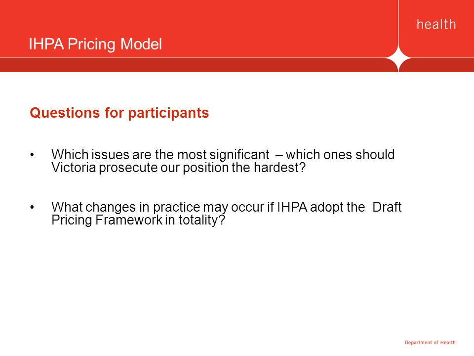 IHPA Pricing Model Questions for participants Which issues are the most significant – which ones should Victoria prosecute our position the hardest.