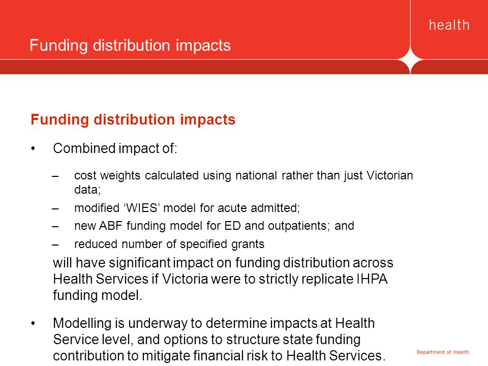 Funding distribution impacts Combined impact of: –cost weights calculated using national rather than just Victorian data; –modified 'WIES' model for acute admitted; –new ABF funding model for ED and outpatients; and –reduced number of specified grants will have significant impact on funding distribution across Health Services if Victoria were to strictly replicate IHPA funding model.