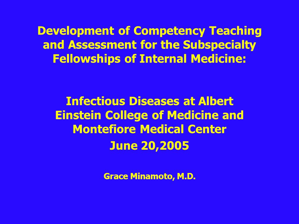 Development of Competency Teaching and Assessment for the Subspecialty Fellowships of Internal Medicine: Infectious Diseases at Albert Einstein College of Medicine and Montefiore Medical Center June 20,2005 Grace Minamoto, M.D.