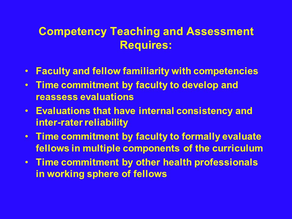 Competency Teaching and Assessment Requires: Faculty and fellow familiarity with competencies Time commitment by faculty to develop and reassess evaluations Evaluations that have internal consistency and inter-rater reliability Time commitment by faculty to formally evaluate fellows in multiple components of the curriculum Time commitment by other health professionals in working sphere of fellows