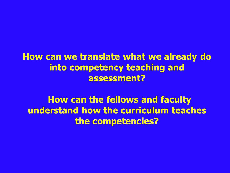 How can we translate what we already do into competency teaching and assessment.