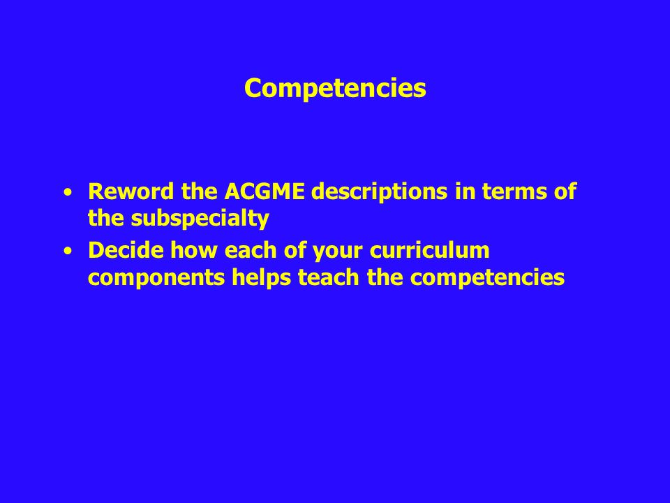 Competencies Reword the ACGME descriptions in terms of the subspecialty Decide how each of your curriculum components helps teach the competencies