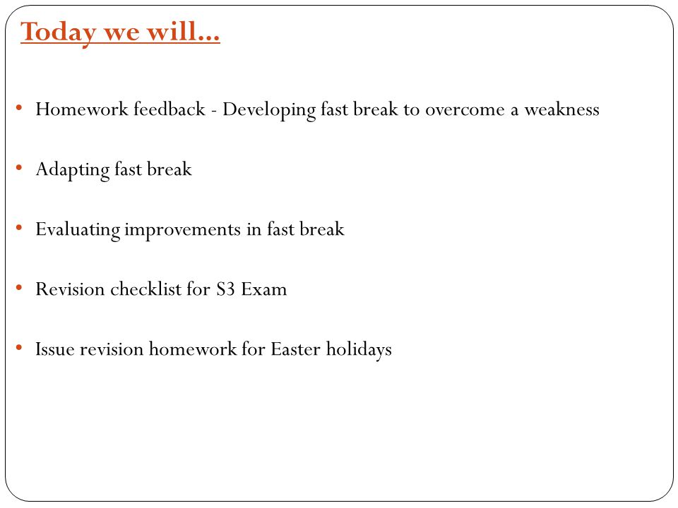 Today we will... Homework feedback - Developing fast break to overcome a weakness Adapting fast break Evaluating improvements in fast break Revision c